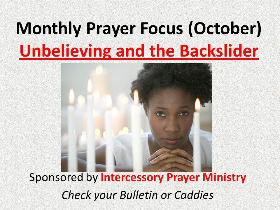 Monthly Prayer Focus (October) Unbelieving and the Backslider Sponsored by Intercessory Prayer Ministry Check your Bulletin or Caddies