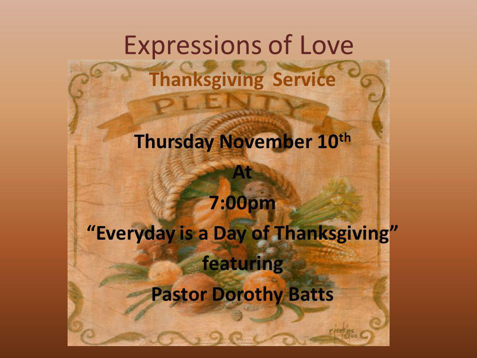 Expressions of Love Thanksgiving Service Thursday November 10 th At 7:00pm Everyday is a Day of Thanksgiving featuring Pastor Dorothy Batts