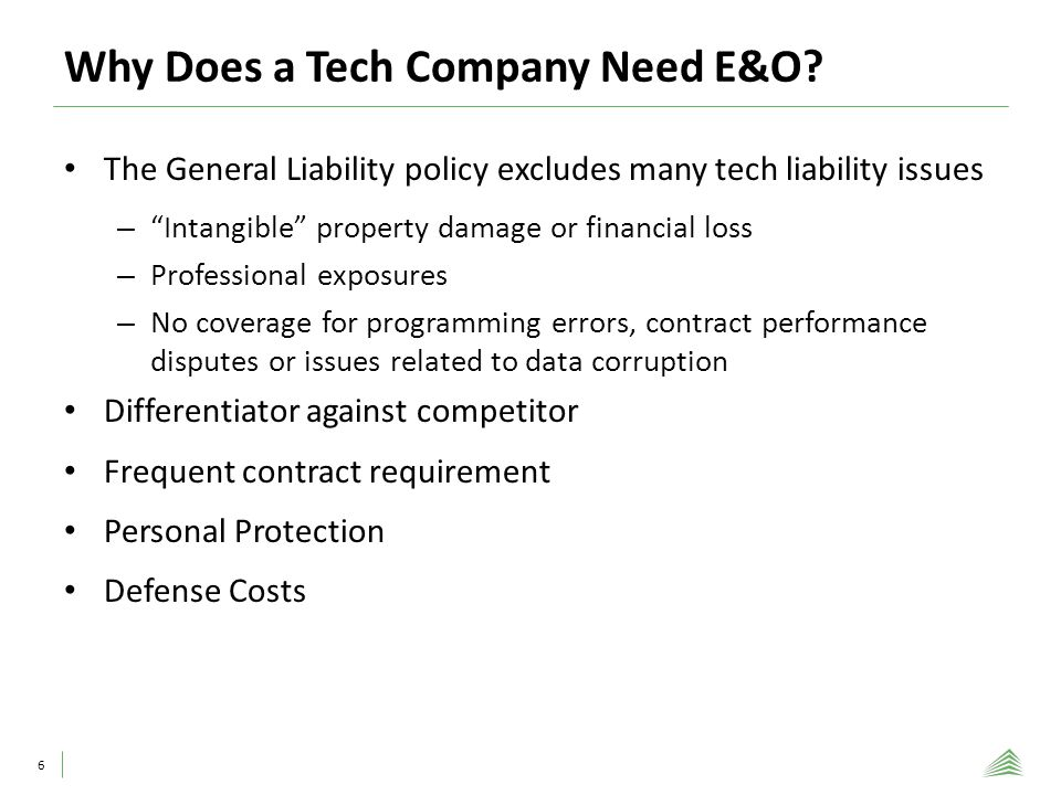 Why Does a Tech Company Need E&O? 6 The General Liability policy excludes many tech liability issues – Intangible property damage or financial loss –
