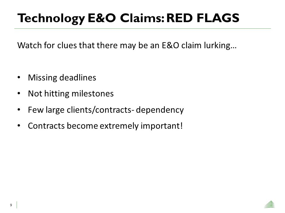 Technology E&O Claims: RED FLAGS 9 Watch for clues that there may be an E&O claim lurking… Missing deadlines Not hitting milestones Few large clients/contracts- dependency Contracts become extremely important!