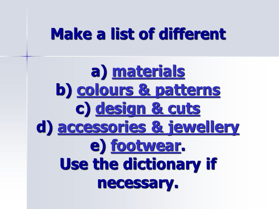 Make a list of different a) materials b) colours & patterns c) design & cuts d) accessories & jewellery e) footwear. Use the dictionary if necessary.