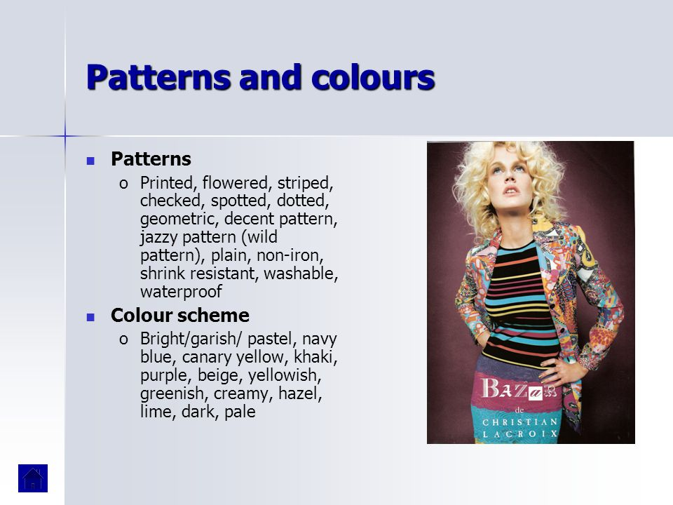 Patterns and colours Patterns o oPrinted, flowered, striped, checked, spotted, dotted, geometric, decent pattern, jazzy pattern (wild pattern), plain,
