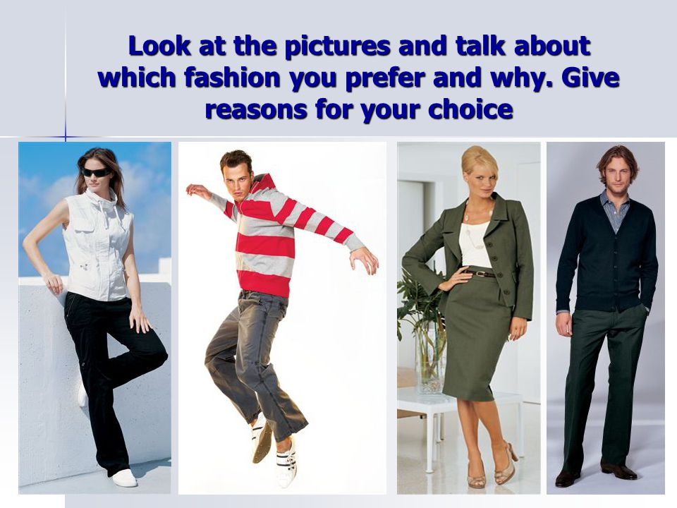 Look at the pictures and talk about which fashion you prefer and why. Give reasons for your choice