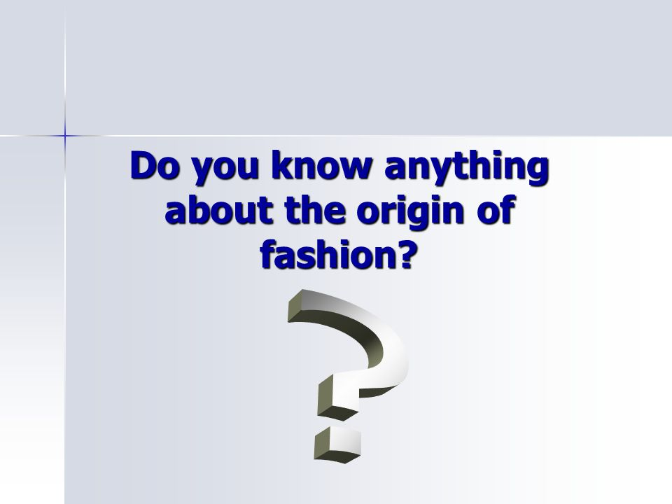 Do you know anything about the origin of fashion?