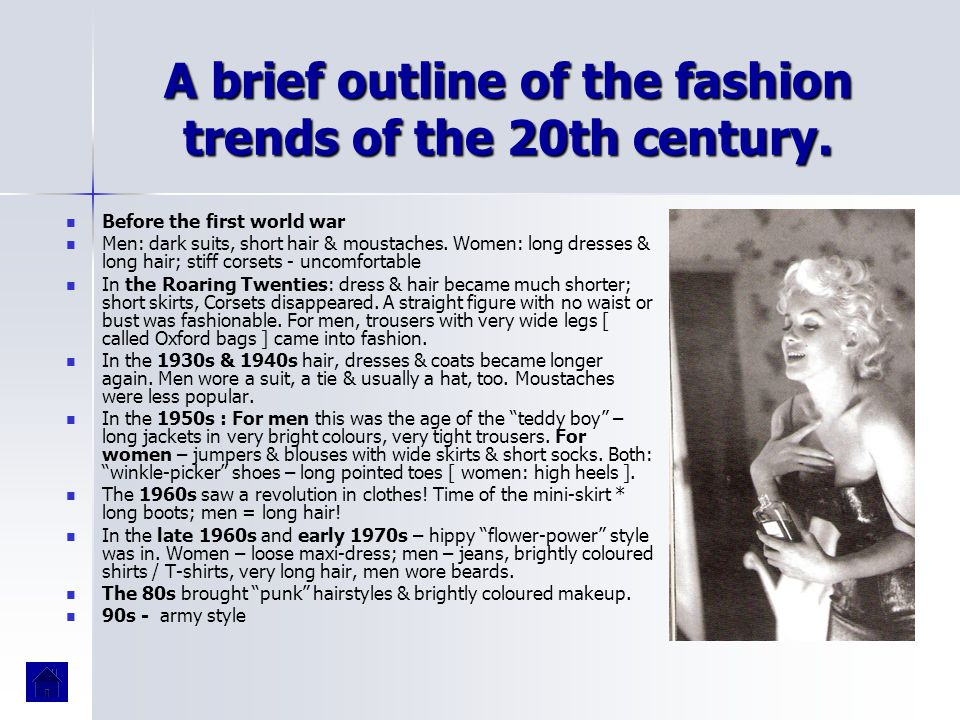 A brief outline of the fashion trends of the 20th century. Before the first world war Men: dark suits, short hair & moustaches. Women: long dresses &