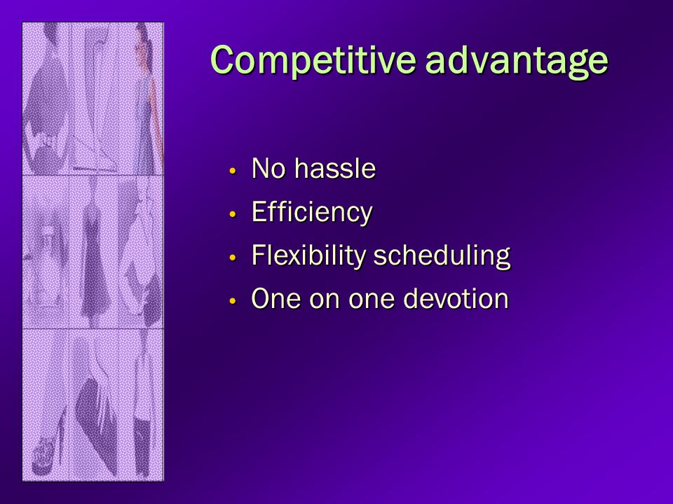 Competitive advantage No hassle No hassle Efficiency Efficiency Flexibility scheduling Flexibility scheduling One on one devotion One on one devotion