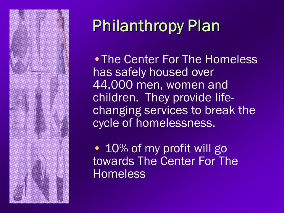 Philanthropy Plan The Center For The Homeless has safely housed over 44,000 men, women and children. They provide life- changing services to break the