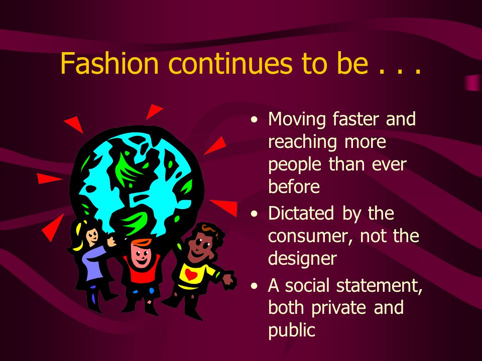 Fashion continues to be... Moving faster and reaching more people than ever before Dictated by the consumer, not the designer A social statement, both