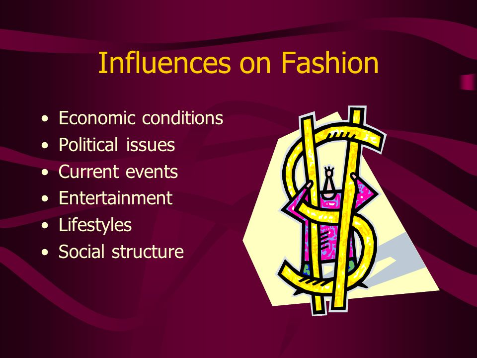 Influences on Fashion Economic conditions Political issues Current events Entertainment Lifestyles Social structure