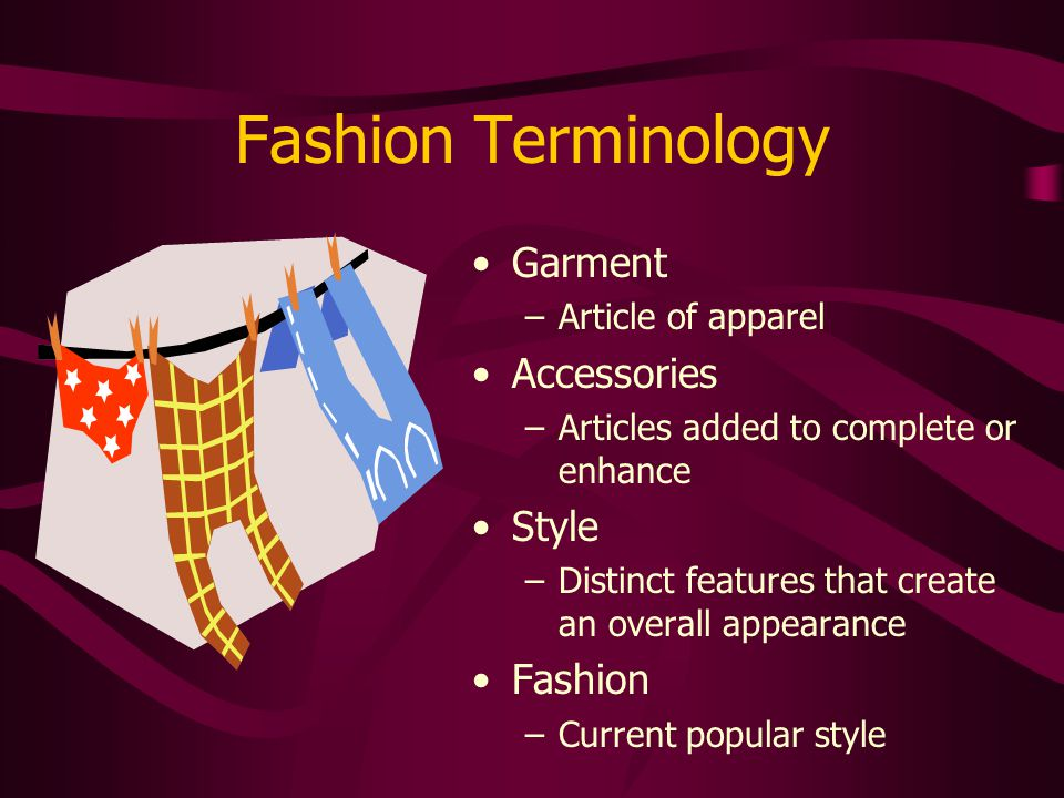Fashion Terminology Garment –Article of apparel Accessories –Articles added to complete or enhance Style –Distinct features that create an overall app