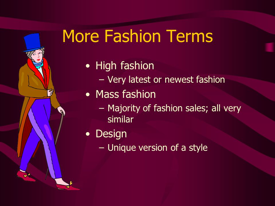 More Fashion Terms High fashion –Very latest or newest fashion Mass fashion –Majority of fashion sales; all very similar Design –Unique version of a s