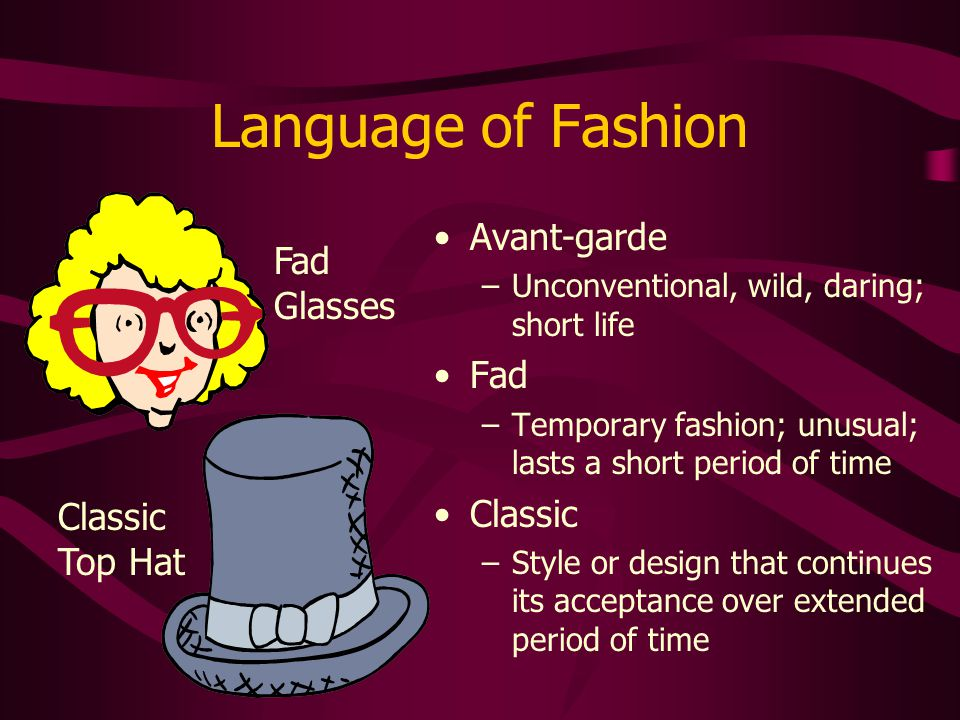 Language of Fashion Avant-garde –Unconventional, wild, daring; short life Fad –Temporary fashion; unusual; lasts a short period of time Classic –Style