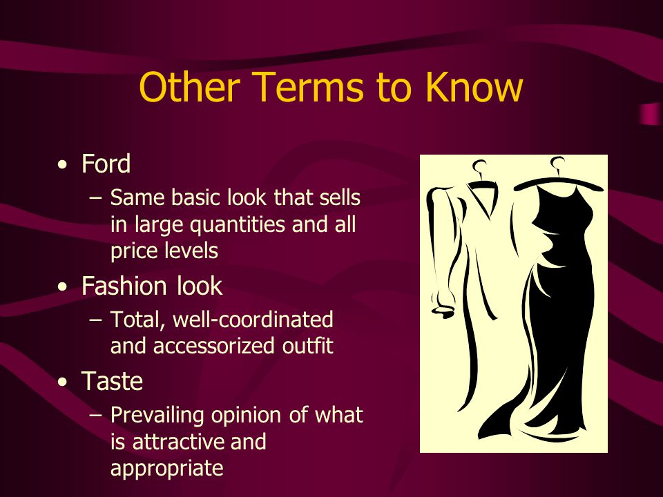 Other Terms to Know Ford –Same basic look that sells in large quantities and all price levels Fashion look –Total, well-coordinated and accessorized o