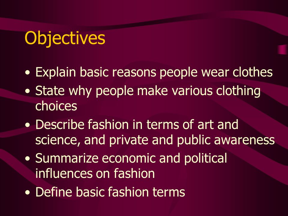 Objectives Explain basic reasons people wear clothes State why people make various clothing choices Describe fashion in terms of art and science, and