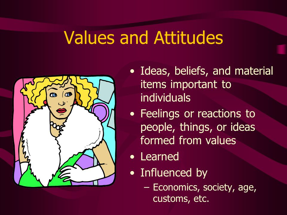 Values and Attitudes Ideas, beliefs, and material items important to individuals Feelings or reactions to people, things, or ideas formed from values