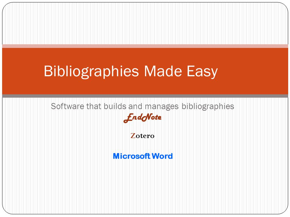 Software that builds and manages bibliographies EndNote Zotero Microsoft Word Bibliographies Made Easy