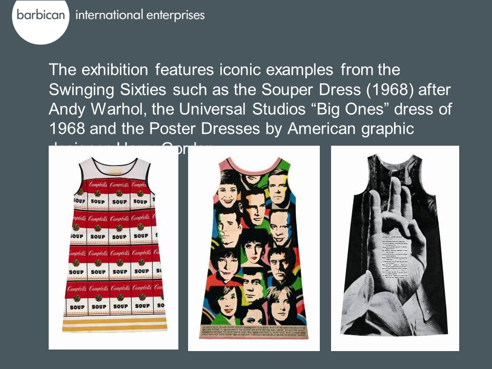The exhibition features iconic examples from the Swinging Sixties such as the Souper Dress (1968) after Andy Warhol, the Universal Studios Big Ones dr
