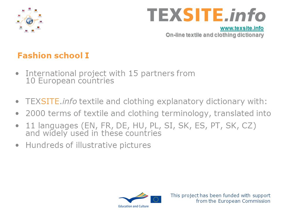 This project has been funded with support from the European Commission www.texsite.info On-line textile and clothing dictionary Fashion school I International project with 15 partners from 10 European countries TEXSITE.info textile and clothing explanatory dictionary with: 2000 terms of textile and clothing terminology, translated into 11 languages (EN, FR, DE, HU, PL, SI, SK, ES, PT, SK, CZ) and widely used in these countries Hundreds of illustrative pictures