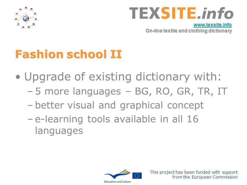 This project has been funded with support from the European Commission www.texsite.info On-line textile and clothing dictionary Upgrade of existing dictionary with: –5 more languages – BG, RO, GR, TR, IT –better visual and graphical concept –e-learning tools available in all 16 languages Fashion school II