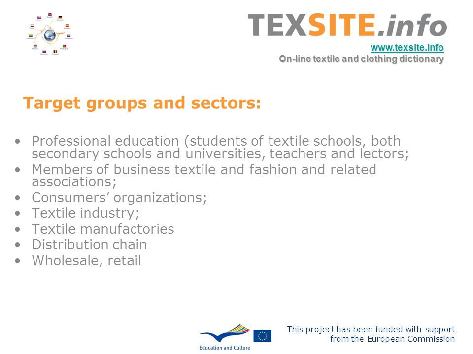 This project has been funded with support from the European Commission www.texsite.info On-line textile and clothing dictionary Target groups and sectors: Professional education (students of textile schools, both secondary schools and universities, teachers and lectors; Members of business textile and fashion and related associations; Consumers organizations; Textile industry; Textile manufactories Distribution chain Wholesale, retail