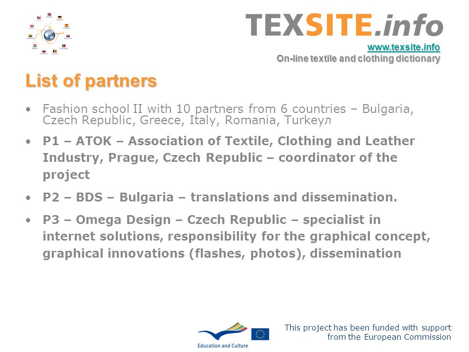 This project has been funded with support from the European Commission www.texsite.info On-line textile and clothing dictionary List of partners Fashion school II with 10 partners from 6 countries – Bulgaria, Czech Republic, Greece, Italy, Romania, Turkeyл P1 – ATOK – Association of Textile, Clothing and Leather Industry, Prague, Czech Republic – coordinator of the project P2 – BDS – Bulgaria – translations and dissemination.