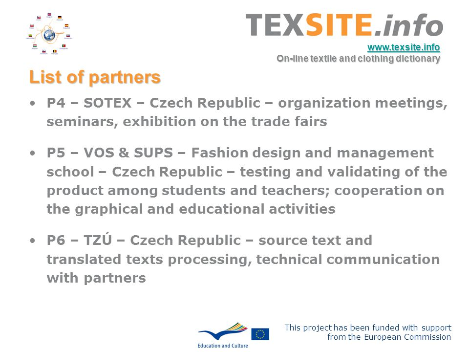 This project has been funded with support from the European Commission www.texsite.info On-line textile and clothing dictionary List of partners P4 – SOTEX – Czech Republic – organization meetings, seminars, exhibition on the trade fairs P5 – VOS & SUPS – Fashion design and management school – Czech Republic – testing and validating of the product among students and teachers; cooperation on the graphical and educational activities P6 – TZÚ – Czech Republic – source text and translated texts processing, technical communication with partners