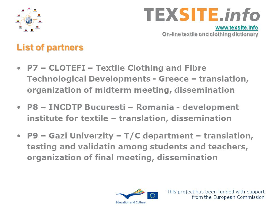 This project has been funded with support from the European Commission www.texsite.info On-line textile and clothing dictionary List of partners P7 – CLOTEFI – Textile Clothing and Fibre Technological Developments - Greece – translation, organization of midterm meeting, dissemination P8 – INCDTP Bucuresti – Romania - development institute for textile – translation, dissemination P9 – Gazi Univerzity – T/C department – translation, testing and validatin among students and teachers, organization of final meeting, dissemination