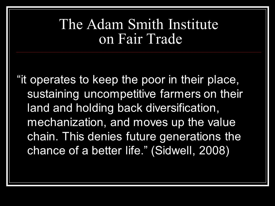 The Adam Smith Institute on Fair Trade it operates to keep the poor in their place, sustaining uncompetitive farmers on their land and holding back di