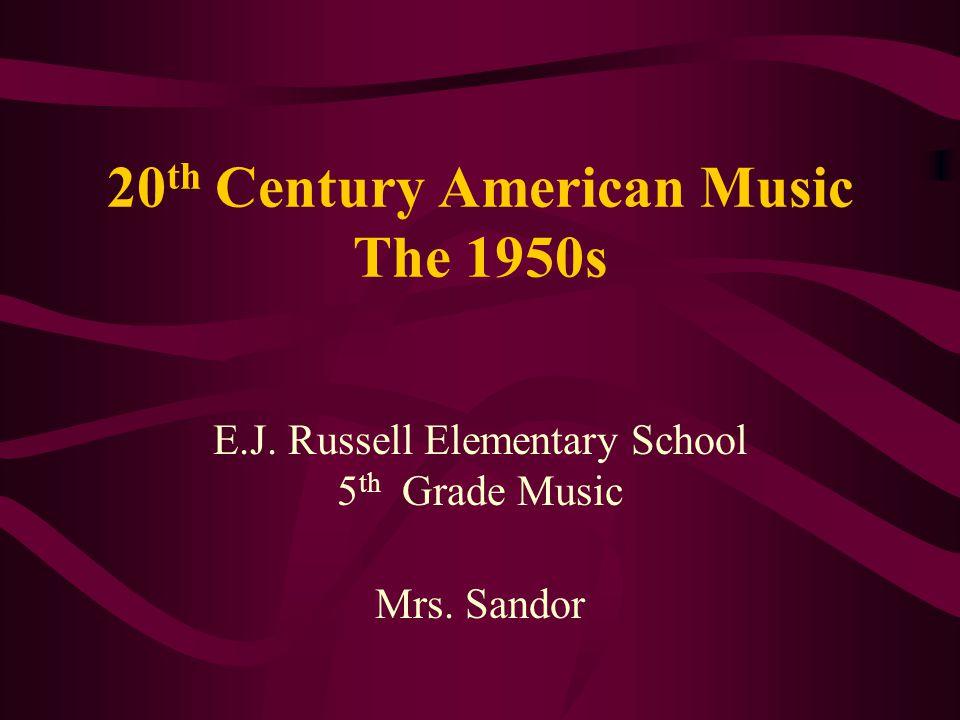 20 th Century American Music The 1950s E.J. Russell Elementary School 5 th Grade Music Mrs. Sandor