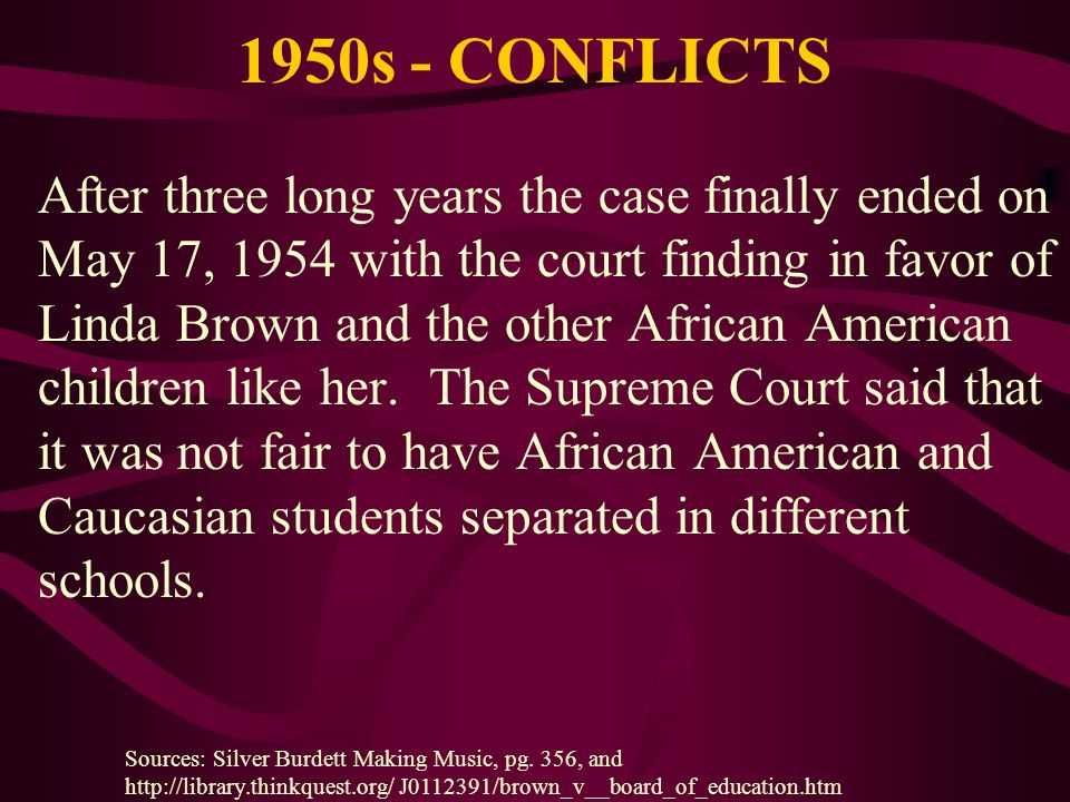 1950s - CONFLICTS After three long years the case finally ended on May 17, 1954 with the court finding in favor of Linda Brown and the other African A