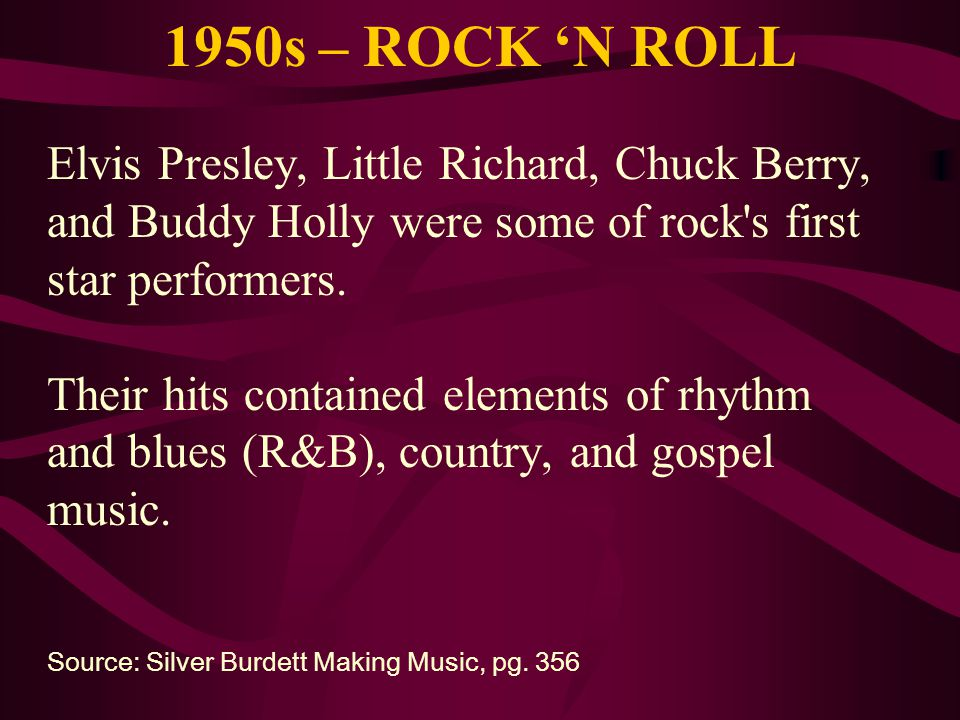 1950s – ROCK N ROLL Elvis Presley, Little Richard, Chuck Berry, and Buddy Holly were some of rock's first star performers. Their hits contained elemen