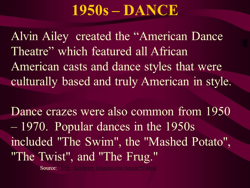 1950s – DANCE Source: http://kclibrary.lonestar.edu/decade50.htmlhttp://kclibrary.lonestar.edu/decade50.html Alvin Ailey created the American Dance Th