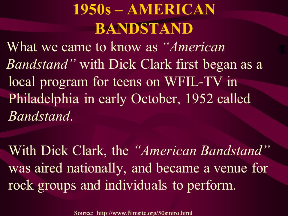 1950s – AMERICAN BANDSTAND What we came to know as American Bandstand with Dick Clark first began as a local program for teens on WFIL-TV in Philadelp