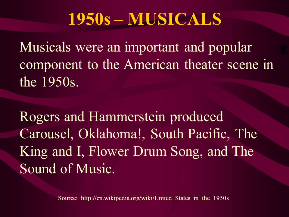 1950s – MUSICALS Musicals were an important and popular component to the American theater scene in the 1950s. Rogers and Hammerstein produced Carousel