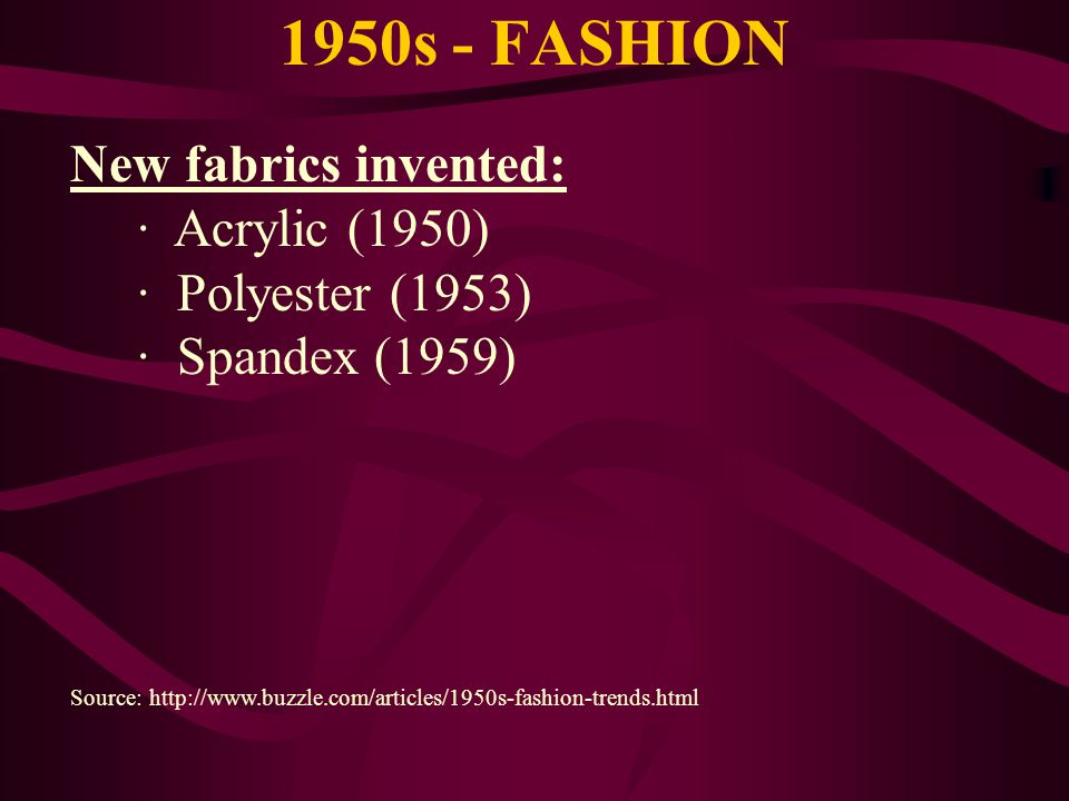 1950s - FASHION New fabrics invented: · Acrylic (1950) · Polyester (1953) · Spandex (1959) Source: http://www.buzzle.com/articles/1950s-fashion-trends