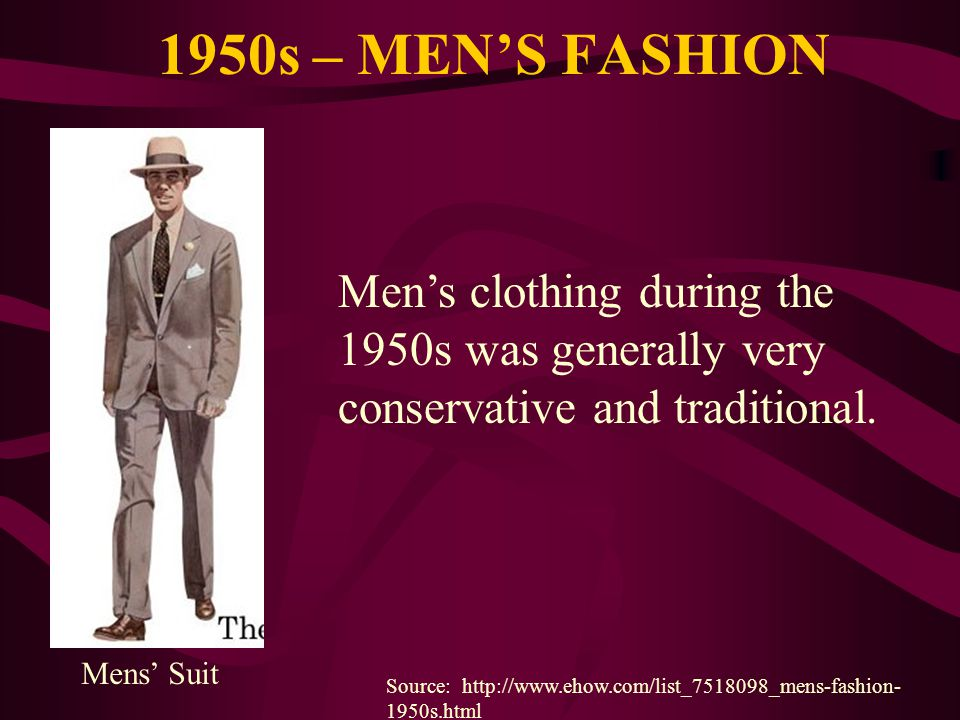 1950s – MENS FASHION Source: http://www.ehow.com/list_7518098_mens-fashion- 1950s.html Mens Suit Mens clothing during the 1950s was generally very con
