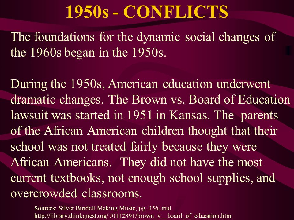 1950s - CONFLICTS The foundations for the dynamic social changes of the 1960s began in the 1950s. During the 1950s, American education underwent drama