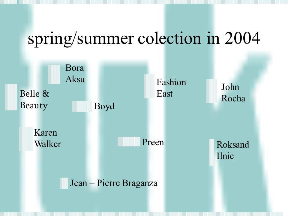 spring/summer colection in 2004 Belle & Beauty Bora Aksu Boyd Fashion East John Rocha Karen Walker Preen Roksand Ilnic Jean – Pierre Braganza