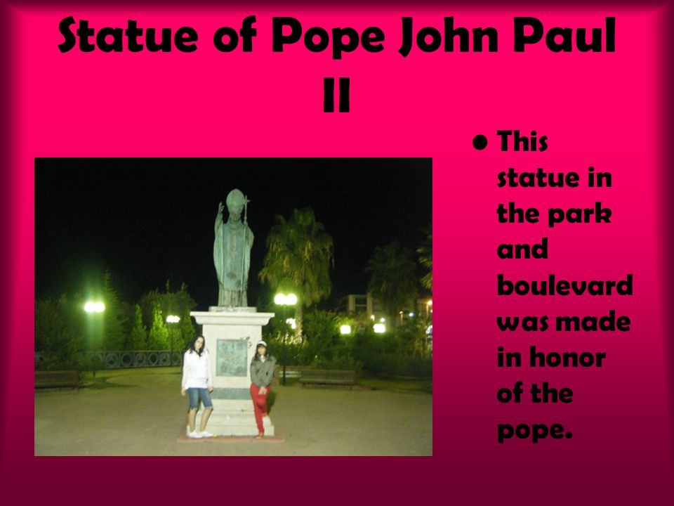 Statue of Pope John Paul II This statue in the park and boulevard was made in honor of the pope.