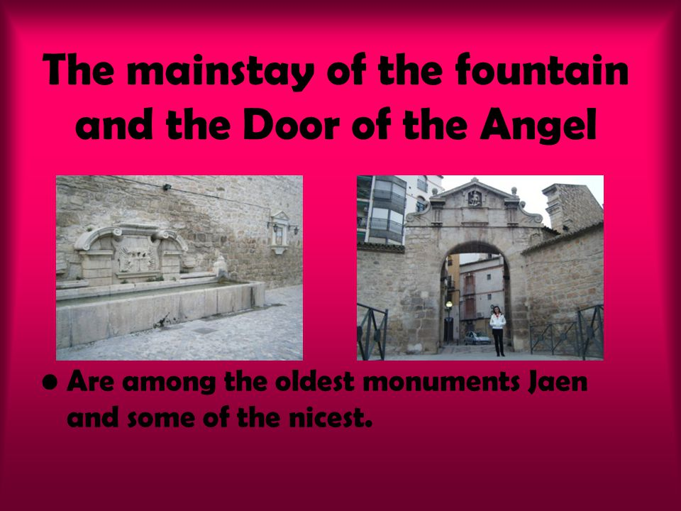 The mainstay of the fountain and the Door of the Angel Are among the oldest monuments Jaen and some of the nicest.