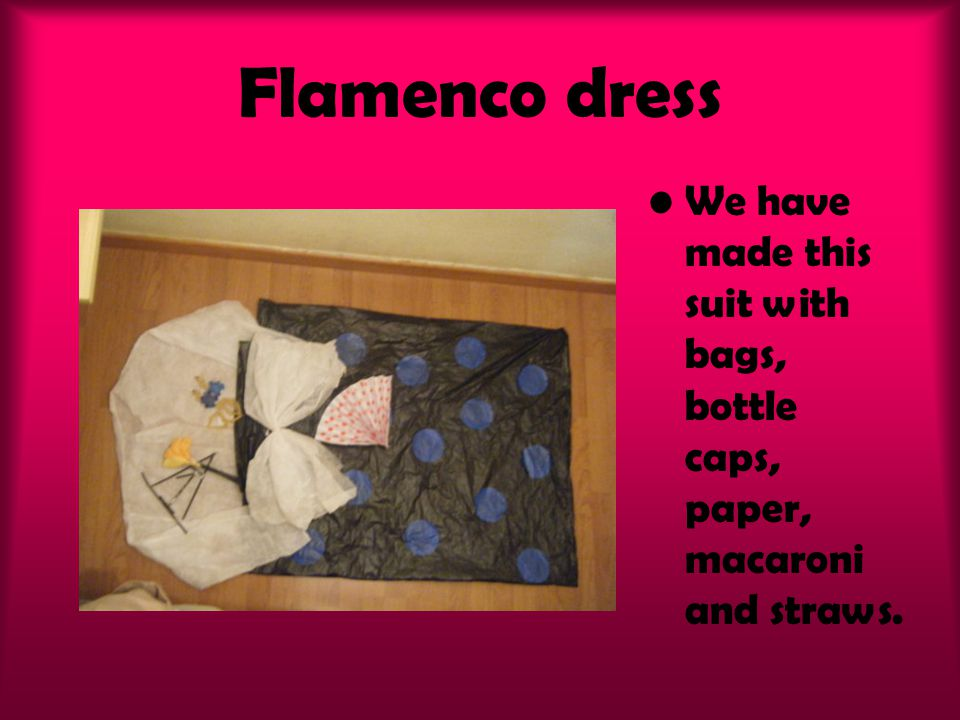 Flamenco dress We have made this suit with bags, bottle caps, paper, macaroni and straws.