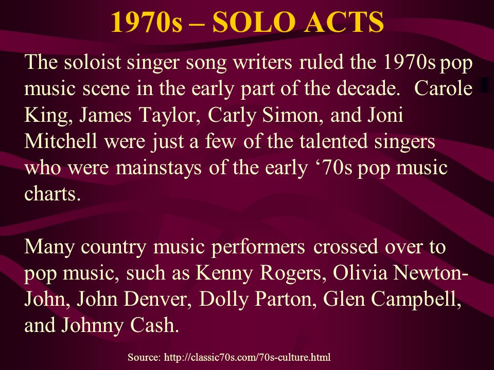 1970s – SOLO ACTS The soloist singer song writers ruled the 1970s pop music scene in the early part of the decade. Carole King, James Taylor, Carly Si