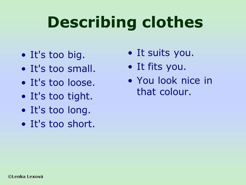 ©Lenka Lexová Describing clothes It's too big. It's too small. It's too loose. It's too tight. It's too long. It's too short. It suits you. It fits yo