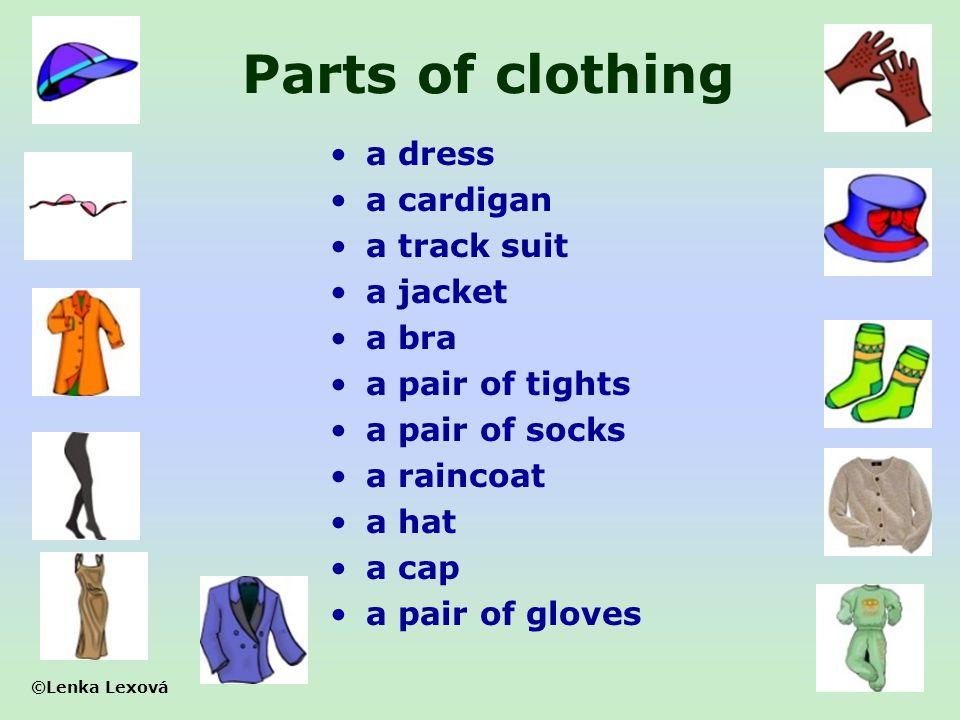 ©Lenka Lexová Parts of clothing a dress a cardigan a track suit a jacket a bra a pair of tights a pair of socks a raincoat a hat a cap a pair of glove