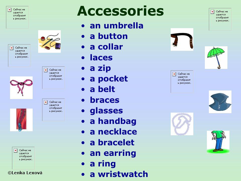 ©Lenka Lexová Accessories an umbrella a button a collar laces a zip a pocket a belt braces glasses a handbag a necklace a bracelet an earring a ring a