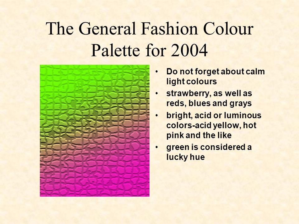 The General Fashion Colour Palette for 2004 Do not forget about calm light colours strawberry, as well as reds, blues and grays bright, acid or luminous colors-acid yellow, hot pink and the like green is considered a lucky hue