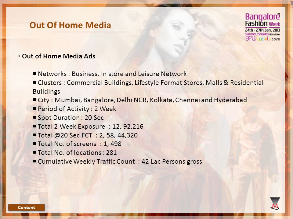 Out Of Home Media Out of Home Media Ads Networks : Business, In store and Leisure Network Clusters : Commercial Buildings, Lifestyle Format Stores, Malls & Residential Buildings City : Mumbai, Bangalore, Delhi NCR, Kolkata, Chennai and Hyderabad Period of Activity : 2 Week Spot Duration : 20 Sec Total 2 Week Exposure : 12, 92,216 Total @20 Sec FCT : 2, 58, 44,320 Total No.