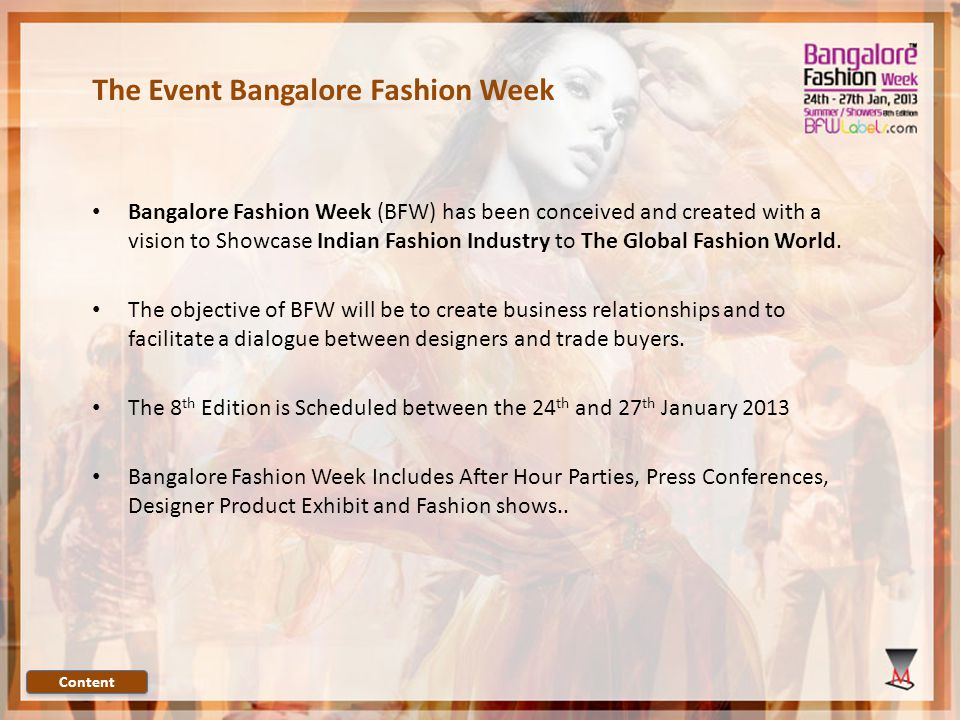The Event Bangalore Fashion Week Bangalore Fashion Week (BFW) has been conceived and created with a vision to Showcase Indian Fashion Industry to The Global Fashion World.
