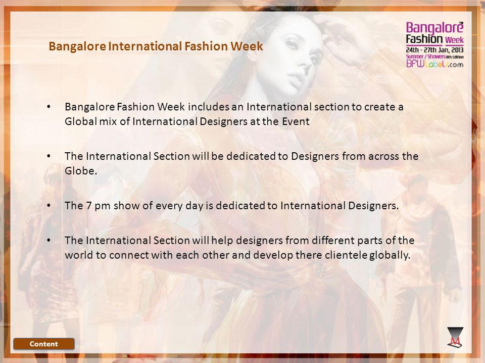Bangalore International Fashion Week Content Bangalore Fashion Week includes an International section to create a Global mix of International Designers at the Event The International Section will be dedicated to Designers from across the Globe.