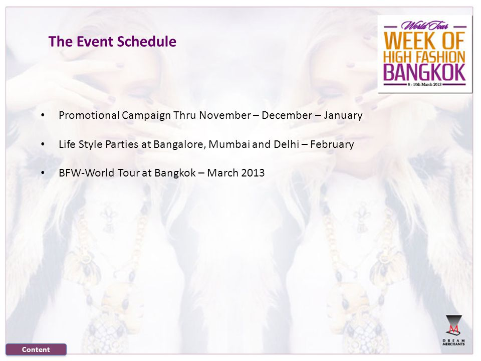 The Event Schedule Promotional Campaign Thru November – December – January Life Style Parties at Bangalore, Mumbai and Delhi – February BFW-World Tour at Bangkok – March 2013 Content